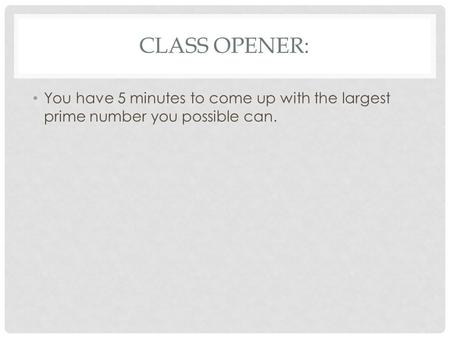 CLASS OPENER: You have 5 minutes to come up with the largest prime number you possible can.
