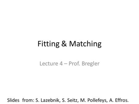 Fitting & Matching Lecture 4 – Prof. Bregler Slides from: S. Lazebnik, S. Seitz, M. Pollefeys, A. Effros.