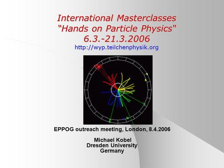 "International Masterclasses ""Hands on Particle Physics"" 6.3.-21.3.2006  EPPOG outreach meeting, London, 8.4.2006 Michael Kobel."
