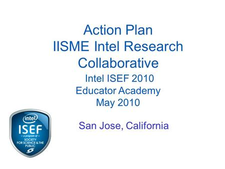 Action Plan IISME Intel Research Collaborative Intel ISEF 2010 Educator Academy May 2010 San Jose, California.