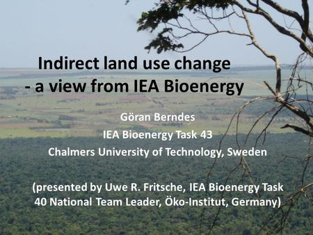 Indirect land use change - a view from IEA Bioenergy Göran Berndes IEA Bioenergy Task 43 Chalmers University of Technology, Sweden (presented by Uwe R.