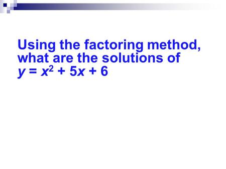 Using the factoring method, what are the solutions of y = x 2 + 5x + 6.