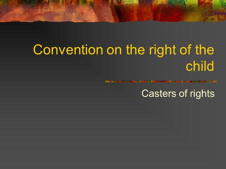 Convention on the right of the child Casters of rights.
