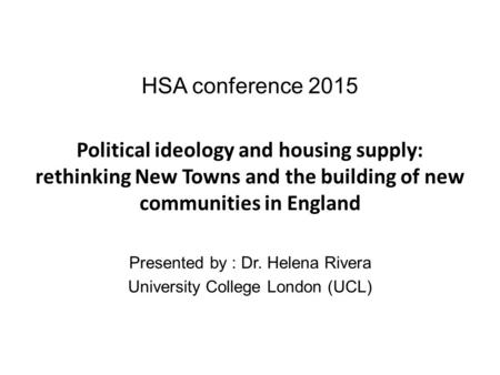 HSA conference 2015 Political ideology and <strong>housing</strong> supply: rethinking New Towns and the building of new communities in England Presented by : Dr. Helena.