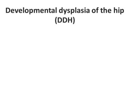 Developmental dysplasia of the hip (DDH). Definition Dysplasia of the hip that develop during fetal life or in infancy. It ranges from dysplasia of the.