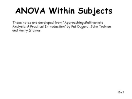 "12e.1 ANOVA Within Subjects These notes are developed from ""Approaching Multivariate Analysis: A Practical Introduction"" by Pat Dugard, John Todman and."
