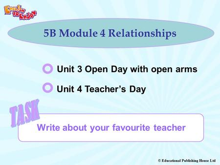 © Educational Publishing House Ltd 5B Module 4 Relationships Write about your favourite teacher Unit 3 Open Day with open arms Unit 4 Teacher's Day.