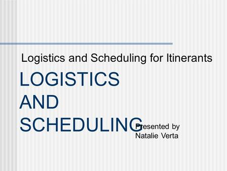 LOGISTICS AND SCHEDULING Logistics and Scheduling for Itinerants Presented by Natalie Verta.