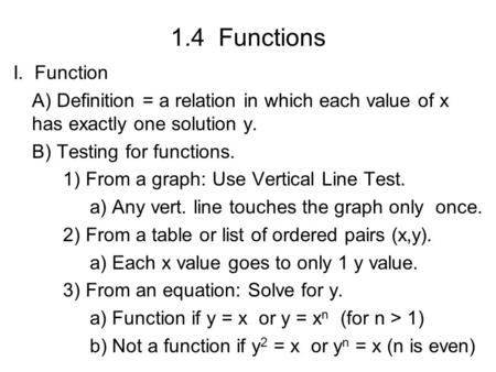 1.4 Functions I. Function A) Definition = a relation in which each value of x has exactly one solution y. B) Testing for functions. 1) From a graph: Use.