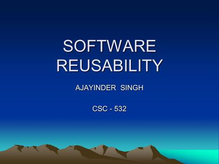 SOFTWARE REUSABILITY AJAYINDER SINGH CSC - 532. What is Software Reuse Software reuse is the process of implementing or updating software systems using.