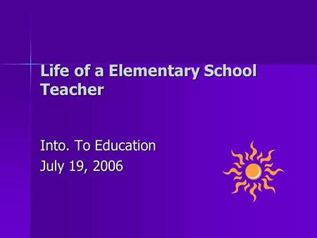 Life of a Elementary School Teacher Into. To Education July 19, 2006.