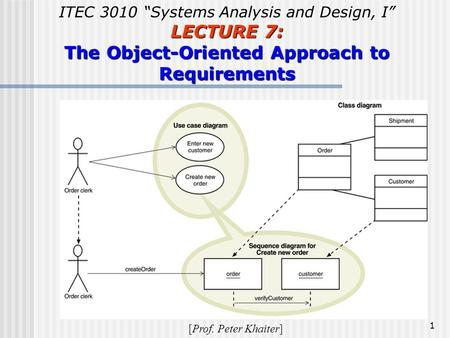 "1 ITEC 3010 ""Systems Analysis and Design, I"" LECTURE 7: The Object-Oriented Approach to Requirements [Prof. Peter Khaiter]"