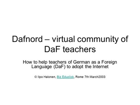 Dafnord – virtual community of DaF teachers How to help teachers of German as a Foreign Language (DaF) to adopt the Internet © Ilpo Halonen, Biz Educlick,
