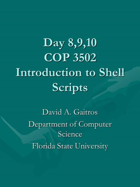 Day 8,9,10 COP 3502 Introduction to <strong>Shell</strong> <strong>Scripts</strong> David A. Gaitros Department of Computer Science Florida State University.