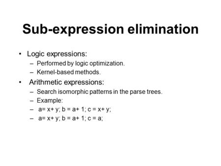 Sub-expression elimination Logic expressions: –Performed by logic optimization. –Kernel-based methods. Arithmetic expressions: –Search isomorphic patterns.