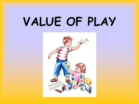 VALUE OF PLAY. What do children play with? Creativity Is A Must!