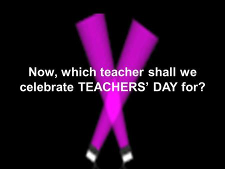 Now, which teacher shall we celebrate TEACHERS' DAY for?