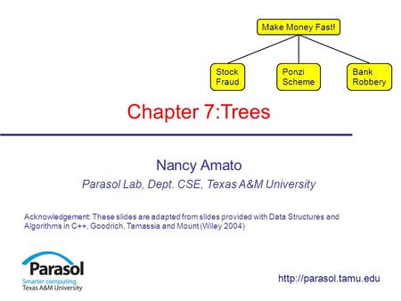 Chapter 7:Trees Nancy Amato Parasol Lab, Dept. CSE, Texas A&M University Acknowledgement: These slides are adapted from slides provided with Data Structures.