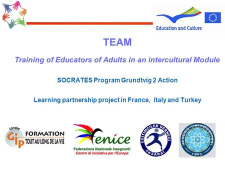 TEAM Training of Educators of Adults in an intercultural Module SOCRATES Program Grundtvig 2 Action Learning partnership project in France, Italy and Turkey.