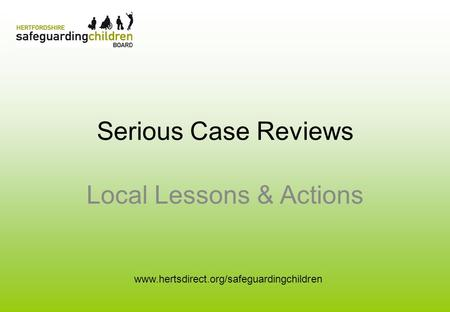 Serious Case Reviews Local Lessons & Actions www.hertsdirect.org/safeguardingchildren.