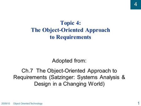 4 2009/10 Object Oriented Technology 1 Topic 4: The Object-Oriented Approach to Requirements Adopted from: Ch.7 The Object-Oriented Approach to Requirements.