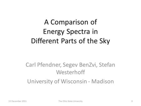 13 December 2011The Ohio State University0 A Comparison of Energy Spectra in Different Parts of the Sky Carl Pfendner, Segev BenZvi, Stefan Westerhoff.
