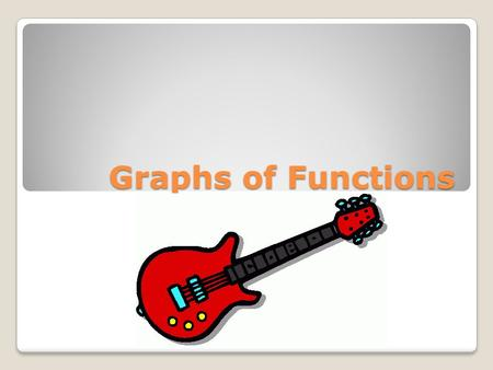 Graphs of Functions Graphs of Functions. 43210 In addition to level 3.0 and beyond what was taught in class, the student may: Make connection with other.