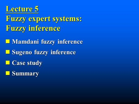 Lecture 5 Fuzzy expert systems: Fuzzy inference Mamdani fuzzy inference Mamdani fuzzy inference Sugeno fuzzy inference Sugeno fuzzy inference Case study.