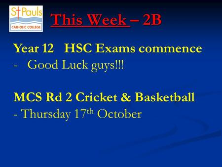 This Week – 2B This Week – 2B Year 12 HSC Exams commence -Good Luck guys!!! MCS Rd 2 Cricket & Basketball - Thursday 17 th October.