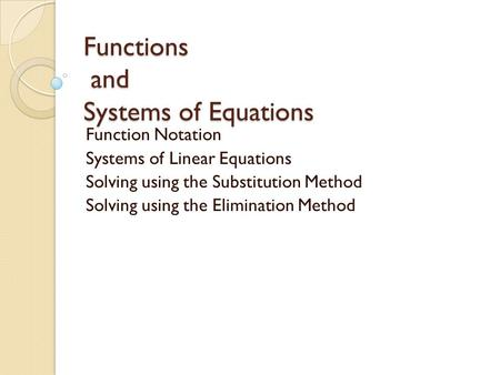 Functions and Systems of Equations Function Notation Systems of Linear Equations Solving using the Substitution Method Solving using the Elimination Method.