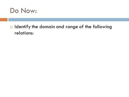 Do Now:  Identify the domain and range of the following relations: