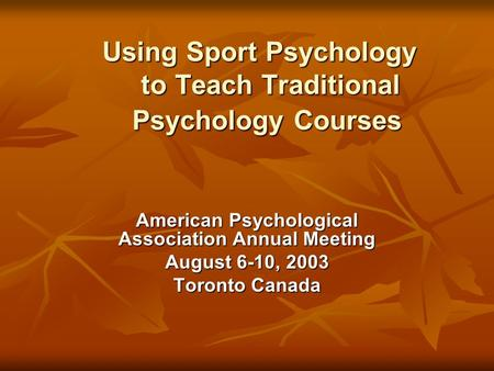 Using Sport Psychology to Teach Traditional Psychology Courses American Psychological Association Annual Meeting August 6-10, 2003 Toronto Canada.