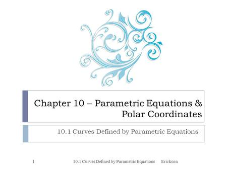 Chapter 10 – Parametric Equations & Polar Coordinates 10.1 Curves Defined by Parametric Equations 1Erickson.
