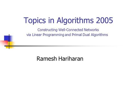 Topics in Algorithms 2005 Constructing Well-Connected Networks via Linear Programming and Primal Dual Algorithms Ramesh Hariharan.