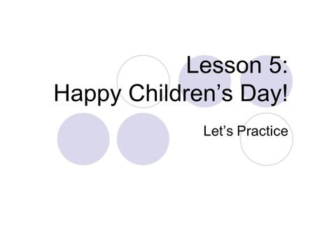 Lesson 5: Happy Children's Day! Let's Practice. Happy Parent's Day!