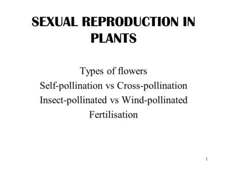 1 SEXUAL REPRODUCTION IN PLANTS Types of flowers Self-pollination vs Cross-pollination Insect-pollinated vs Wind-pollinated Fertilisation.