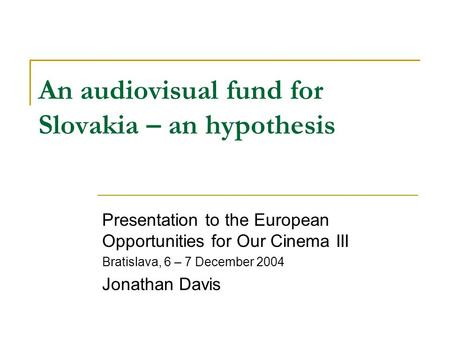 An audiovisual fund for Slovakia – an hypothesis Presentation to the European Opportunities for Our Cinema III Bratislava, 6 – 7 December 2004 Jonathan.