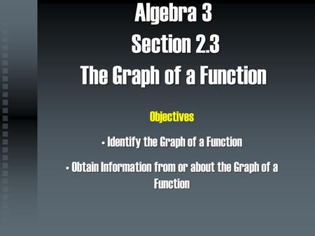 Algebra 3 Section 2.3 The Graph of a Function Objectives Identify the Graph of a Function Identify the Graph of a Function Obtain Information from or about.