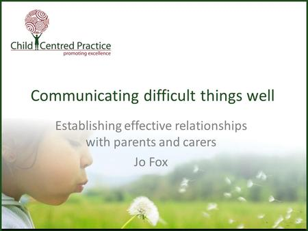 Communicating difficult things well Establishing effective relationships with parents and carers Jo Fox.