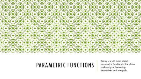 PARAMETRIC FUNCTIONS Today we will learn about parametric functions in the plane and analyze them using derivatives and integrals.