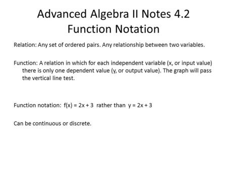 Advanced Algebra II Notes 4.2 Function Notation Relation: Any set of ordered pairs. Any relationship between two variables. Function: A relation in which.