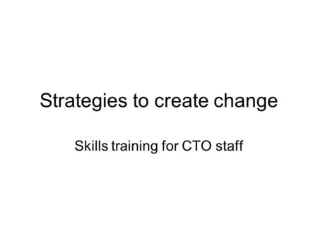 Strategies to create change Skills training for CTO staff.
