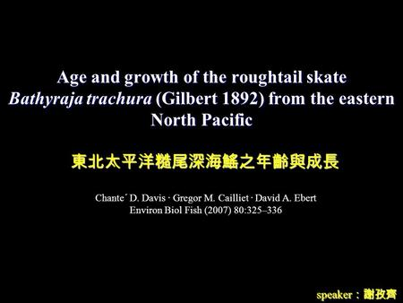 Age and growth of the roughtail skate Bathyraja trachura (Gilbert 1892) from the eastern North Pacific speaker :謝孜齊 東北太平洋糙尾深海鰩之年齡與成長 Chante´ D. Davis ∙
