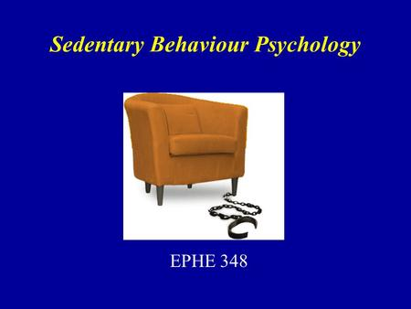 Sedentary Behaviour Psychology EPHE 348. Sedentary? Pate, O'Neill & Lobelo (2008) –Most of our knowledge does not tease out sedentary and light activity.