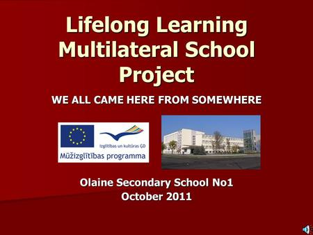 Lifelong Learning Multilateral School Project WE ALL CAME HERE FROM SOMEWHERE Olaine Secondary School No1 October 2011.