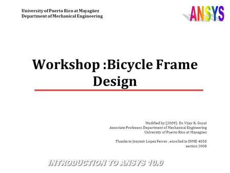 Workshop :Bicycle Frame Design Modified by (2009): Dr. Vijay K. Goyal Associate Professor, Department of Mechanical Engineering University of Puerto Rico.