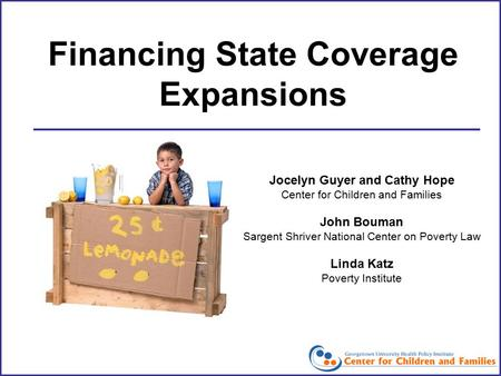 Financing State Coverage Expansions Jocelyn Guyer and Cathy Hope Center for Children and Families John Bouman Sargent Shriver National Center on Poverty.