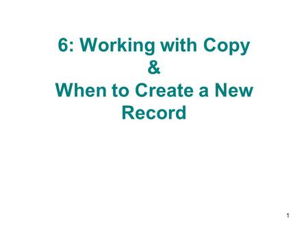 6: Working with Copy & When to Create a New Record 1.