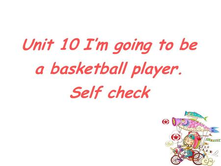 Unit 10 I'm going to be a basketball player. Self check.