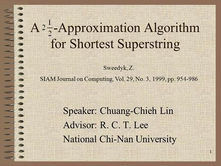 1 A -Approximation Algorithm for Shortest Superstring Speaker: Chuang-Chieh Lin Advisor: R. C. T. Lee National Chi-Nan University Sweedyk, Z. SIAM Journal.